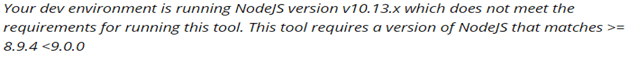 Your dev environment is running NodeJs version v10.13.x which does not meet the requirements for running this tool. This tool requires a version of NodeJS that matches >= 8.9.4 <9.0.0