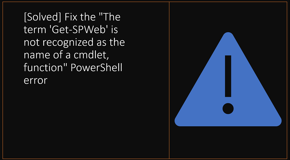 "[Solved] Fix the ""The term 'Get-SPWeb' is not recognized as the name of a cmdlet, function"" PowerShell error"