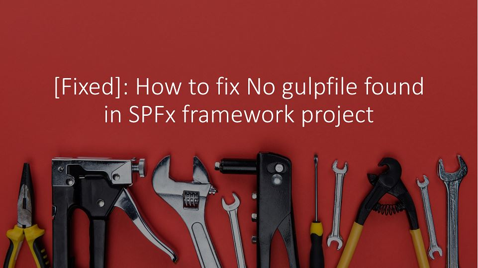 [Fixed]: How to fix No gulpfile found in SPFx framework project